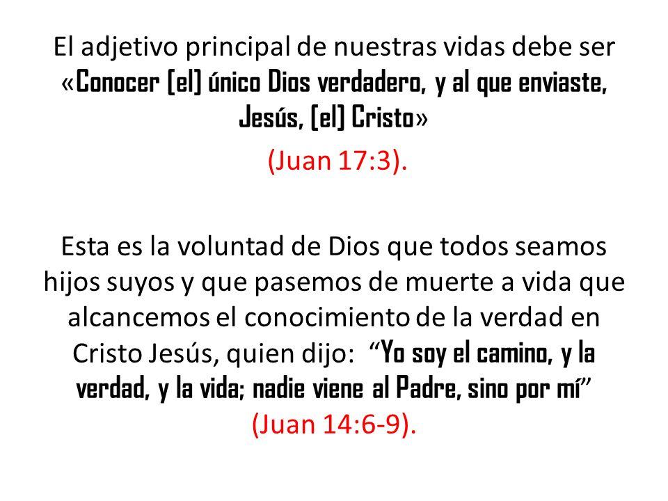 El adjetivo principal de nuestras vidas debe ser «Conocer [el] único Dios verdadero, y al que enviaste, Jesús, [el] Cristo» (Juan 17:3).